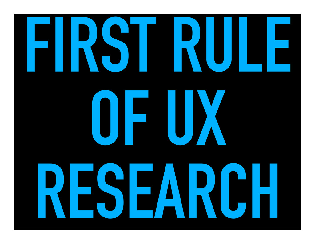 FIRST RULE OF UX RESEARCH