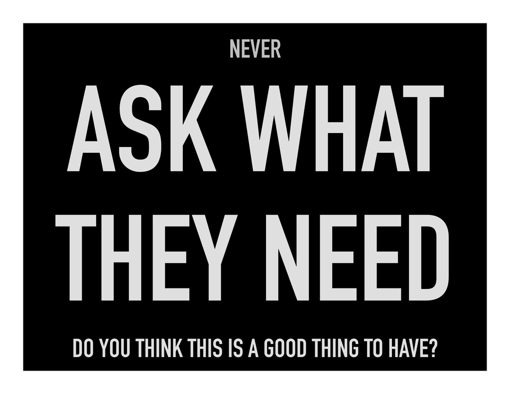 NEVER ASK WHAT THEY NEED DO YOU THINK THIS IS A...