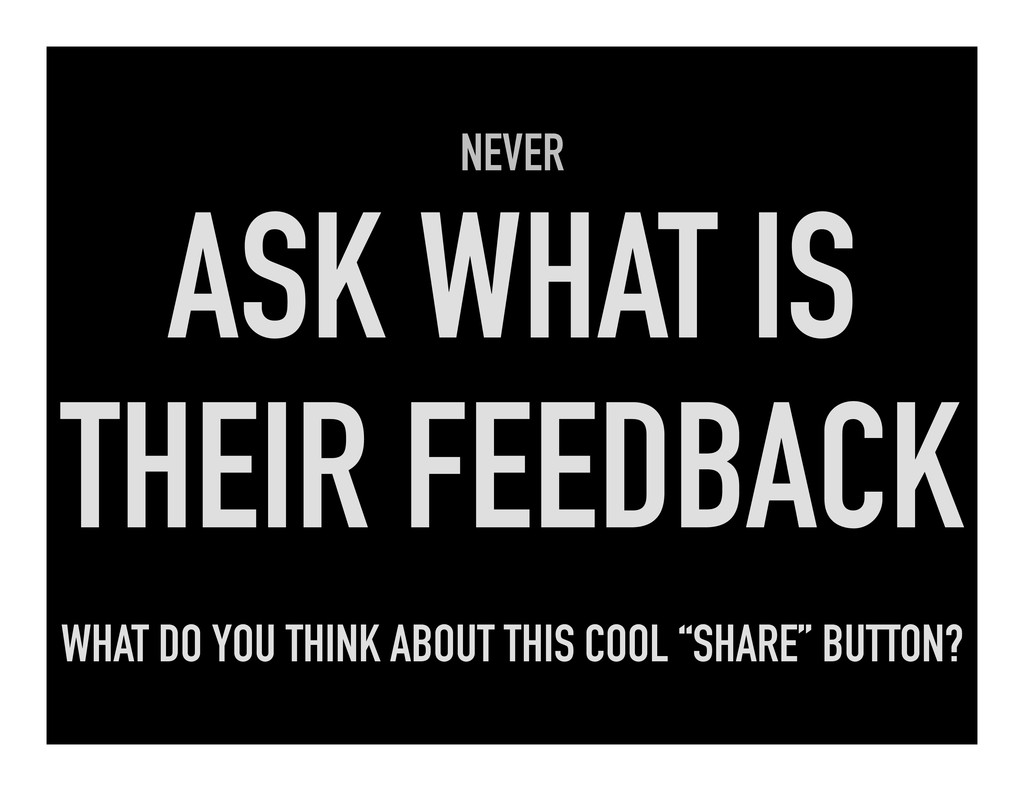 NEVER ASK WHAT IS THEIR FEEDBACK WHAT DO YOU TH...