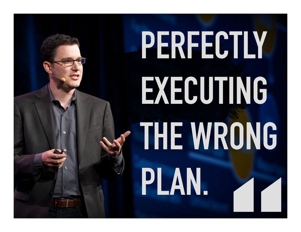 PERFECTLY EXECUTING THE WRONG PLAN.