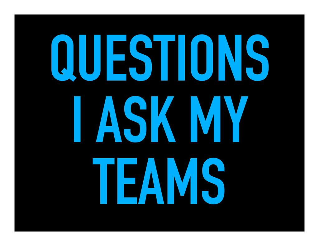 QUESTIONS I ASK MY TEAMS