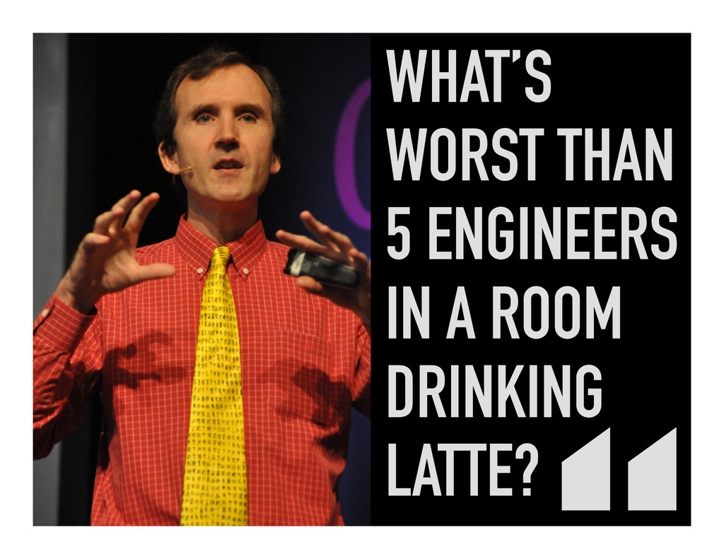 WHAT'S WORST THAN 5 ENGINEERS IN A ROOM DRINKIN...