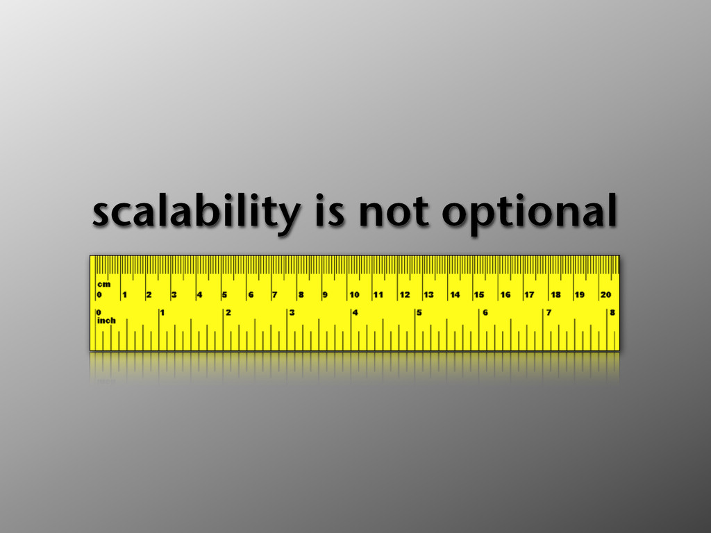 scalability is not optional