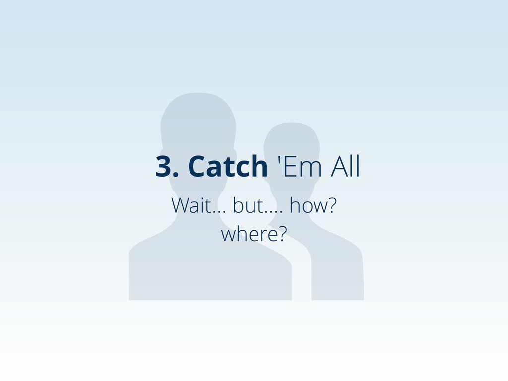 Wait… but…. how? where? 3. Catch 'Em All