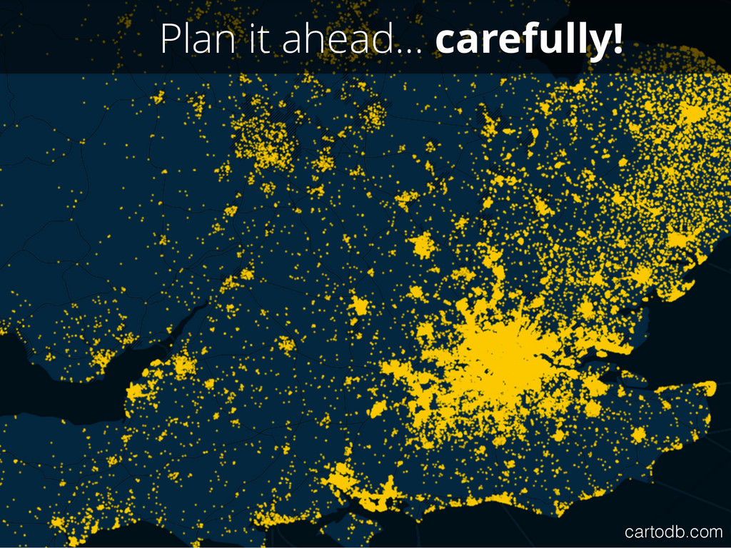 Plan it ahead… carefully! cartodb.com