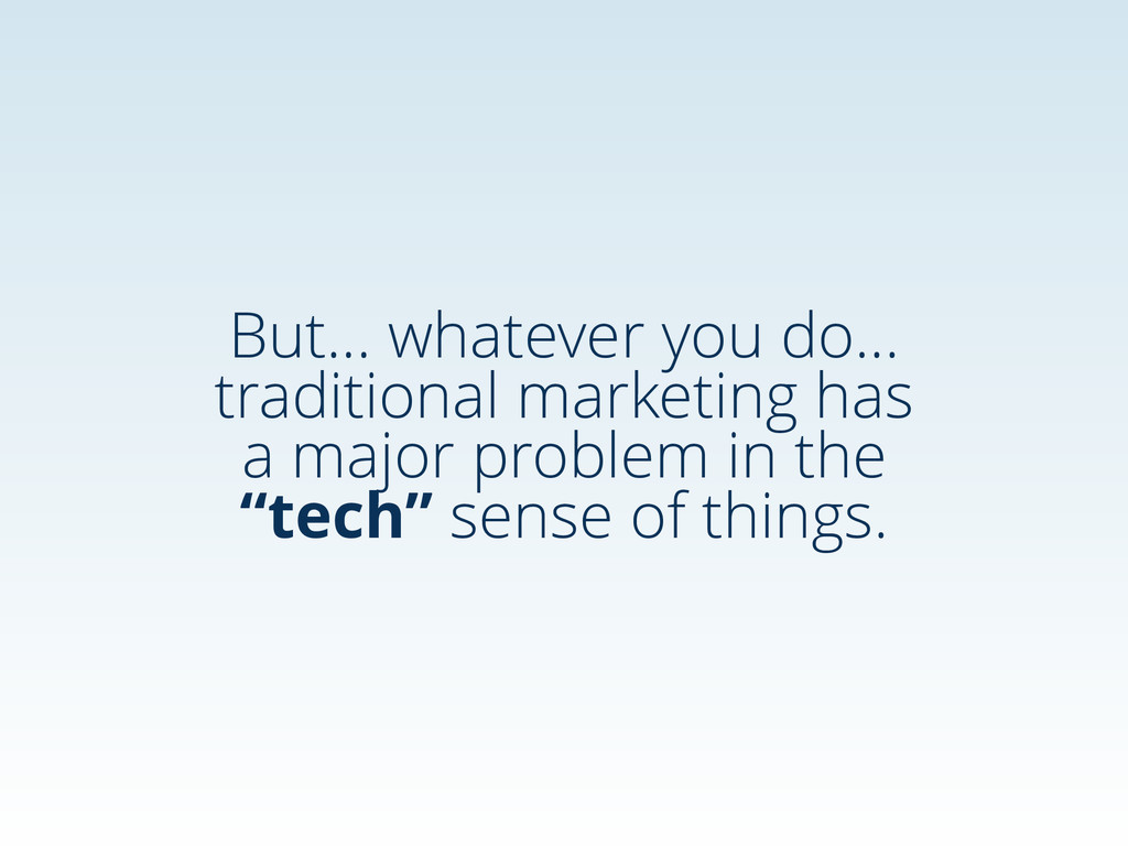 But… whatever you do… traditional marketing has...