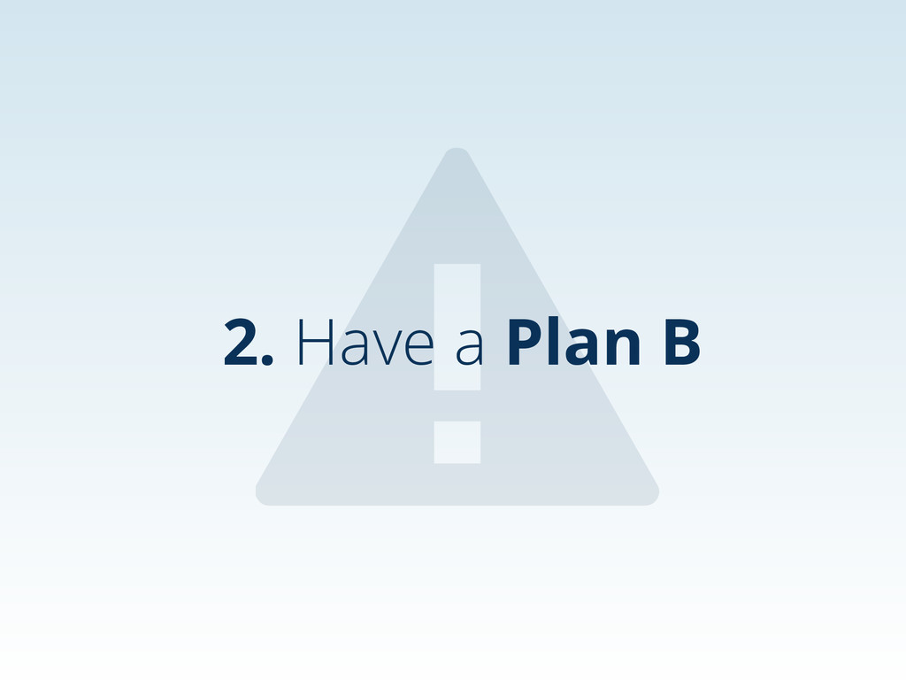 ⚠ 2. Have a Plan B