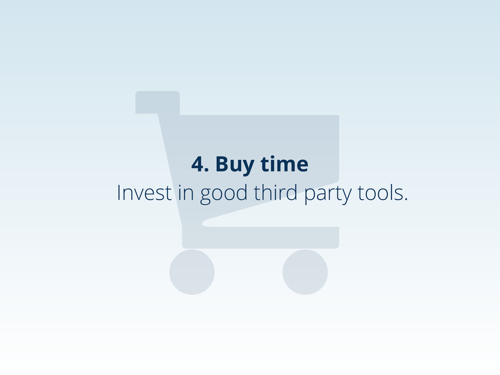 4. Buy time , Invest in good third party tools.