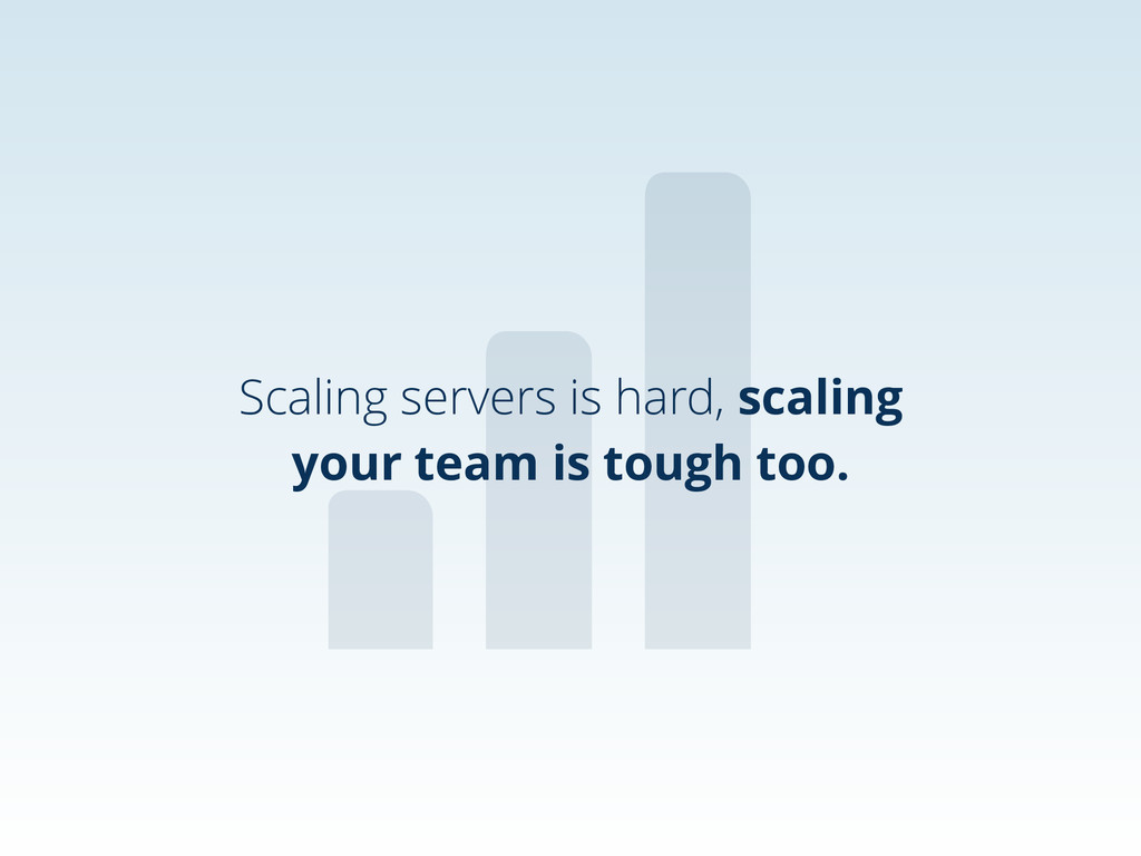 Scaling servers is hard, scaling your team is t...