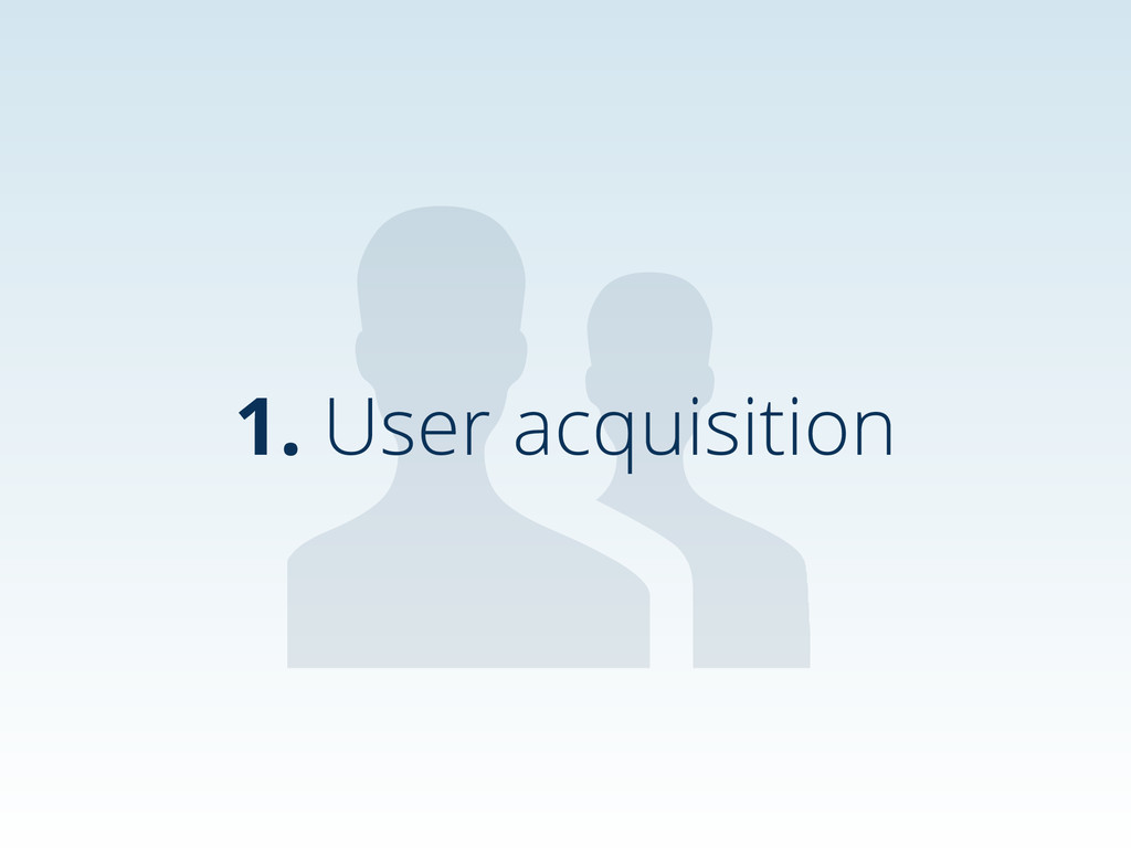 1. User acquisition