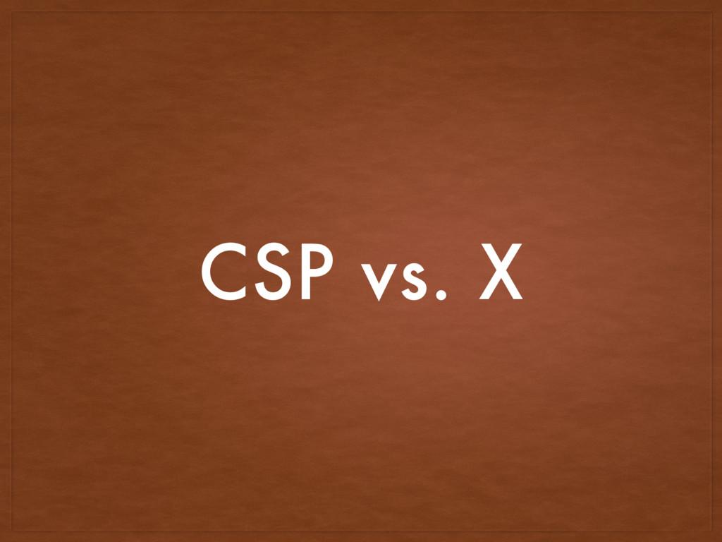 CSP vs. X