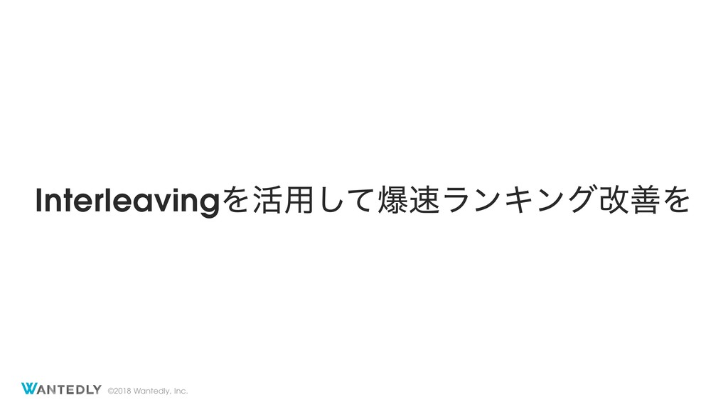©2018 Wantedly, Inc. InterleavingΛ׆༻ͯ͠രϥϯΩϯάվળΛ