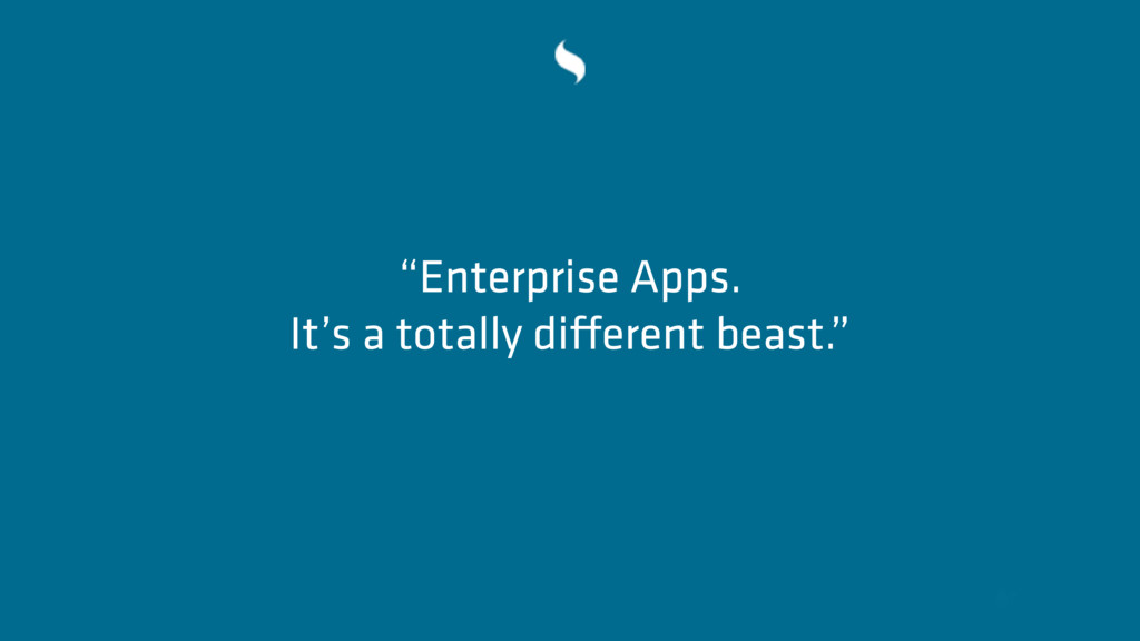 """Enterprise Apps. It's a totally different beas..."