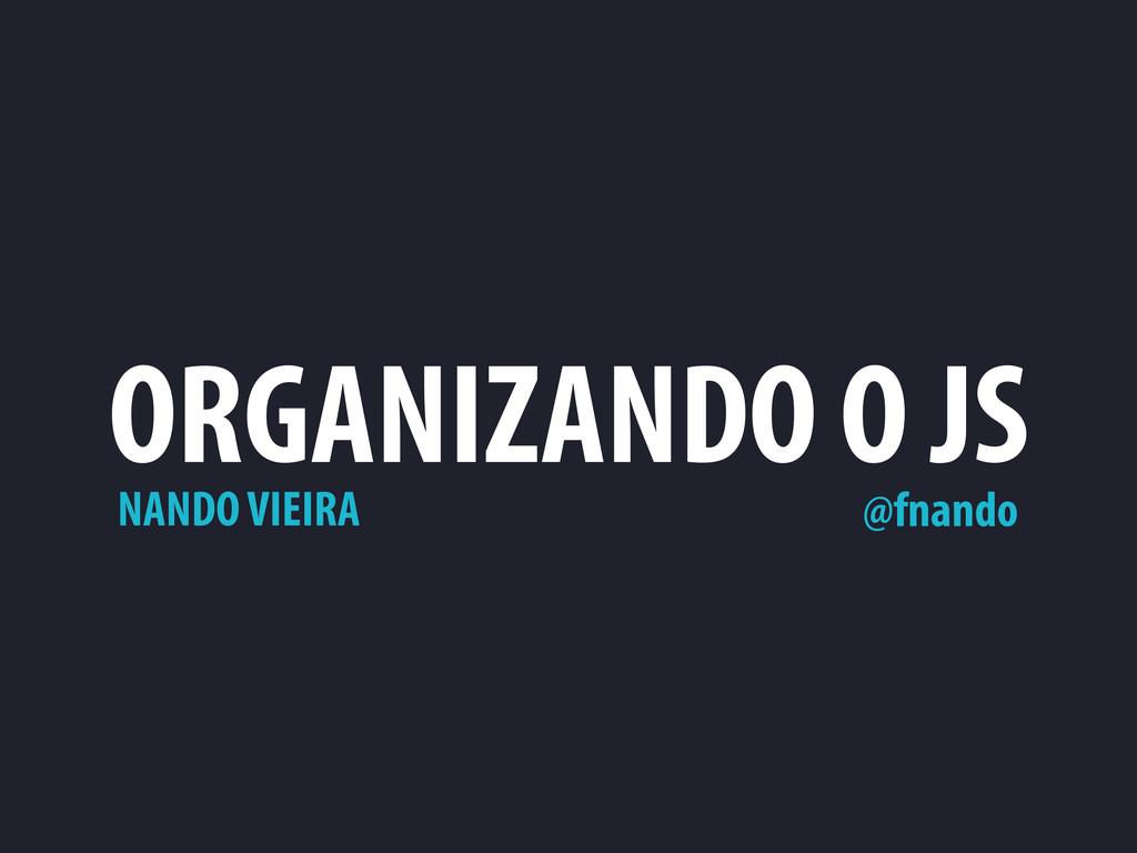 ORGANIZANDO O JS NANDO VIEIRA @fnando