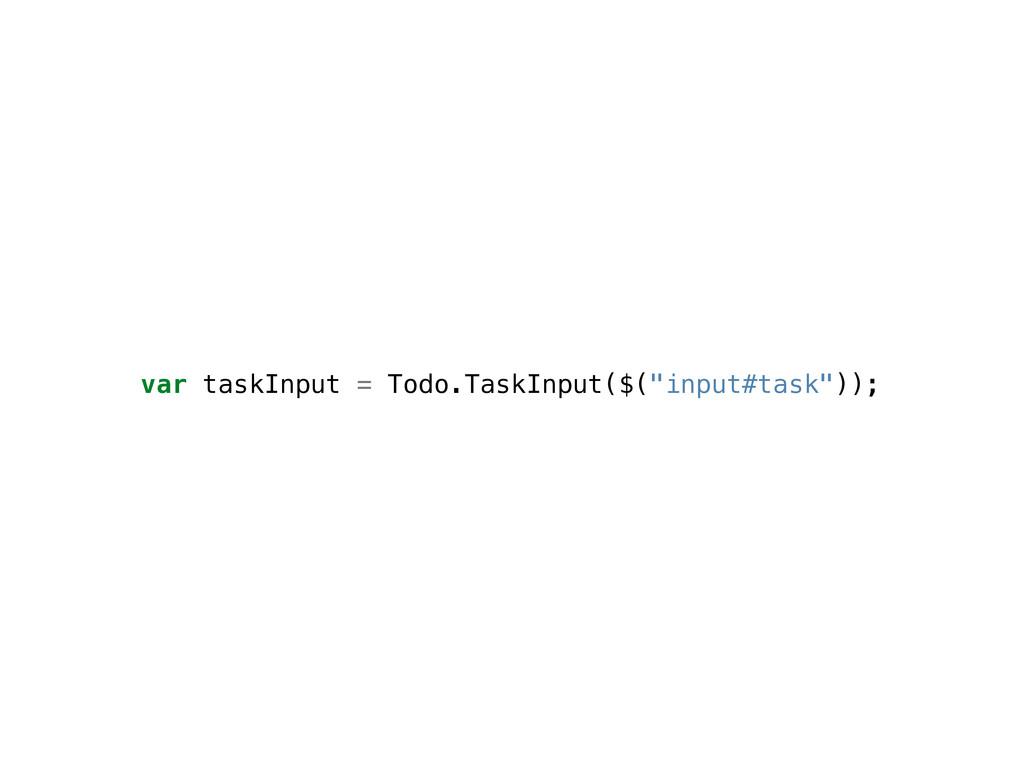 "var taskInput = Todo.TaskInput($(""input#task""));"