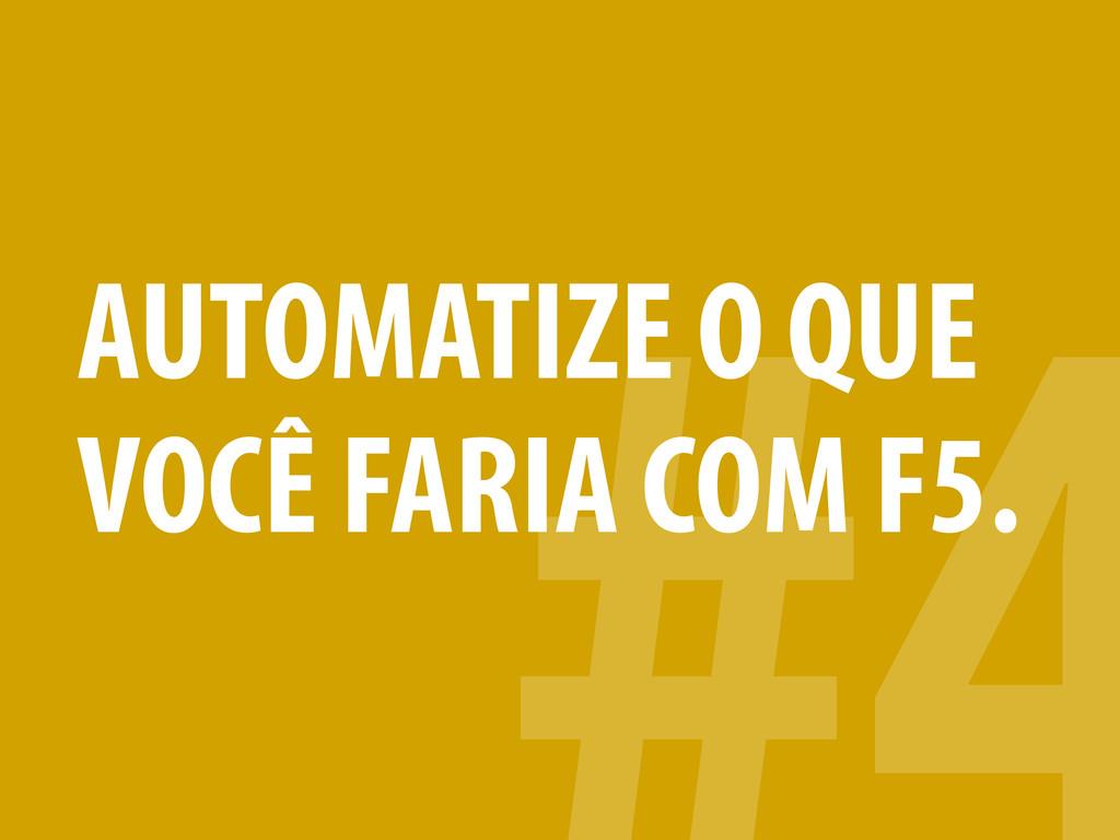 AUTOMATIZE O QUE VOCÊ FARIA COM F5.