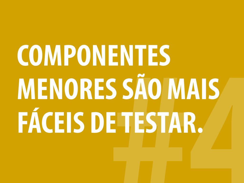 COMPONENTES MENORES SÃO MAIS FÁCEIS DE TESTAR.