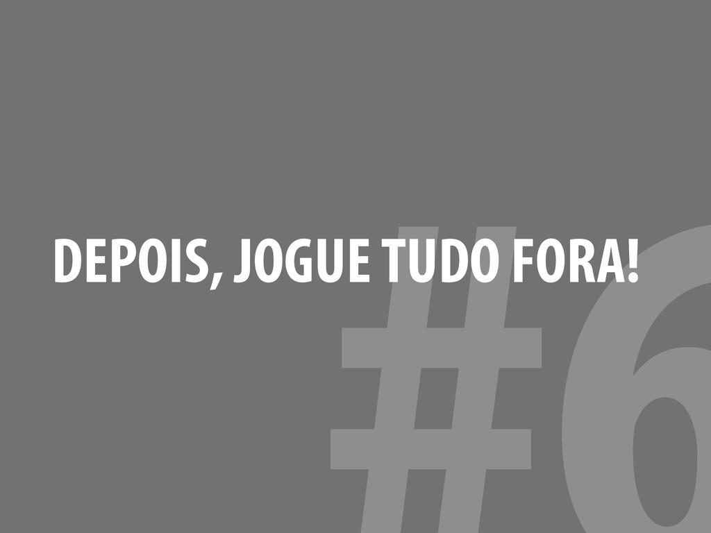 DEPOIS, JOGUE TUDO FORA!