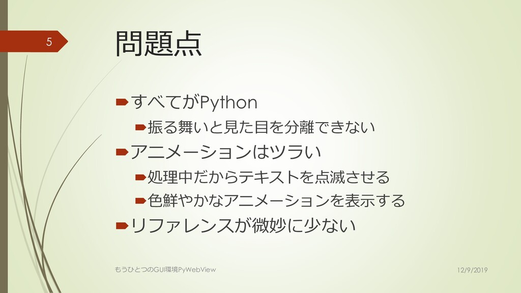 問題点 すべてがPython 振る舞いと見た目を分離できない アニメーションはツラい ...