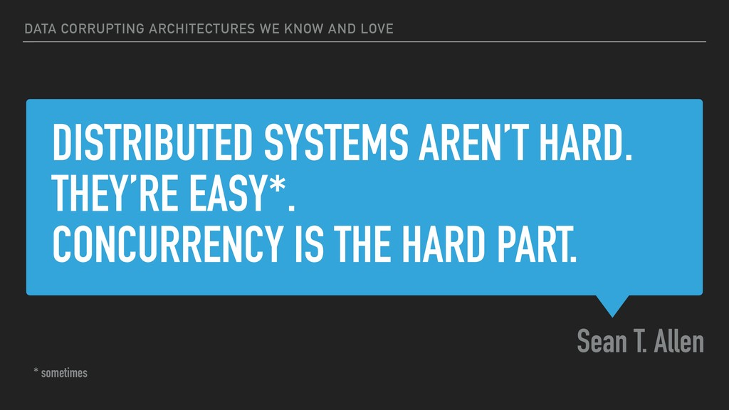 DISTRIBUTED SYSTEMS AREN'T HARD. THEY'RE EASY*....