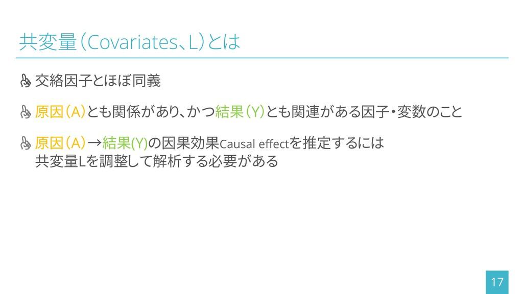 共変量(Covariates、L)とは ┰交絡因子とほぼ同義 ┰原因(A)とも関係があり、かつ...