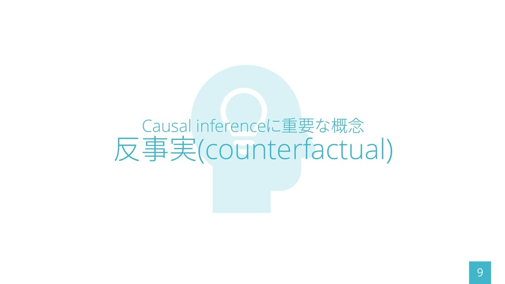 Causal inferenceに重要な概念 反事実(counterfactual) 9