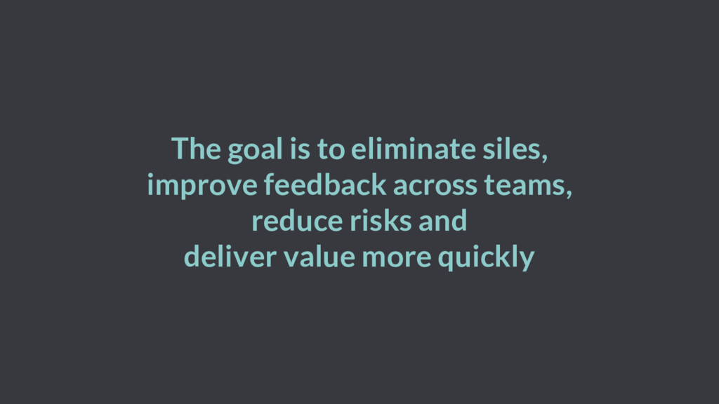 The goal is to eliminate siles, improve feedbac...