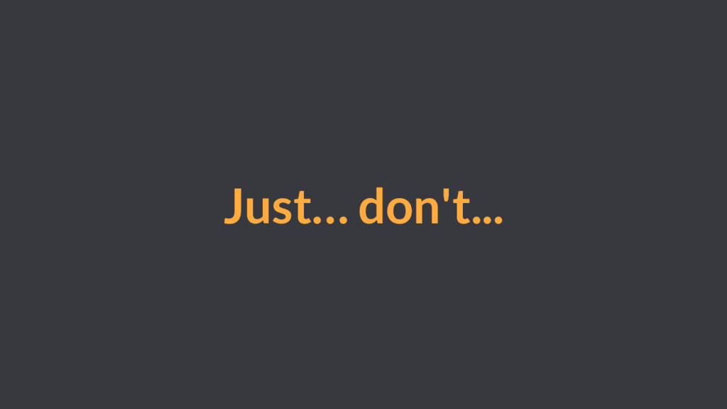 Just… don't...