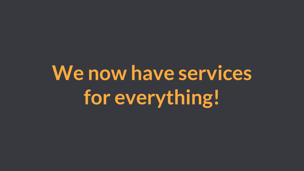 We now have services for everything!