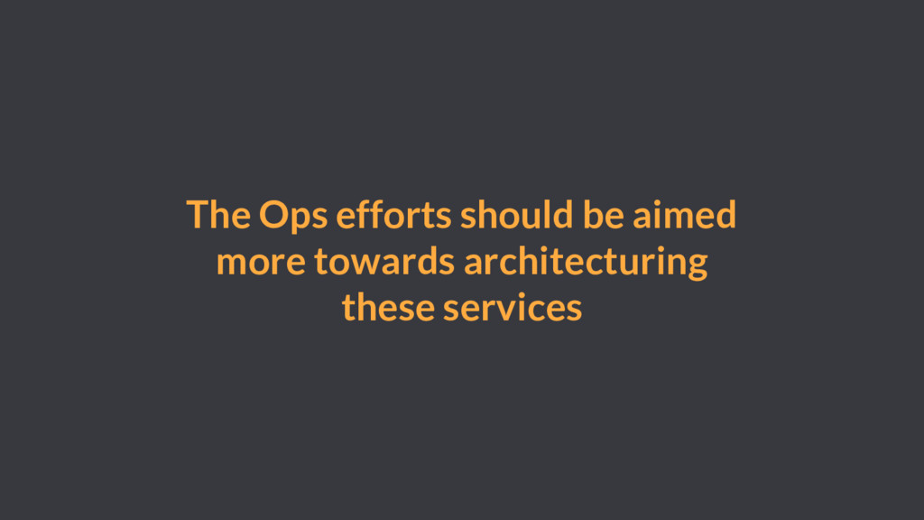 The Ops efforts should be aimed more towards ar...