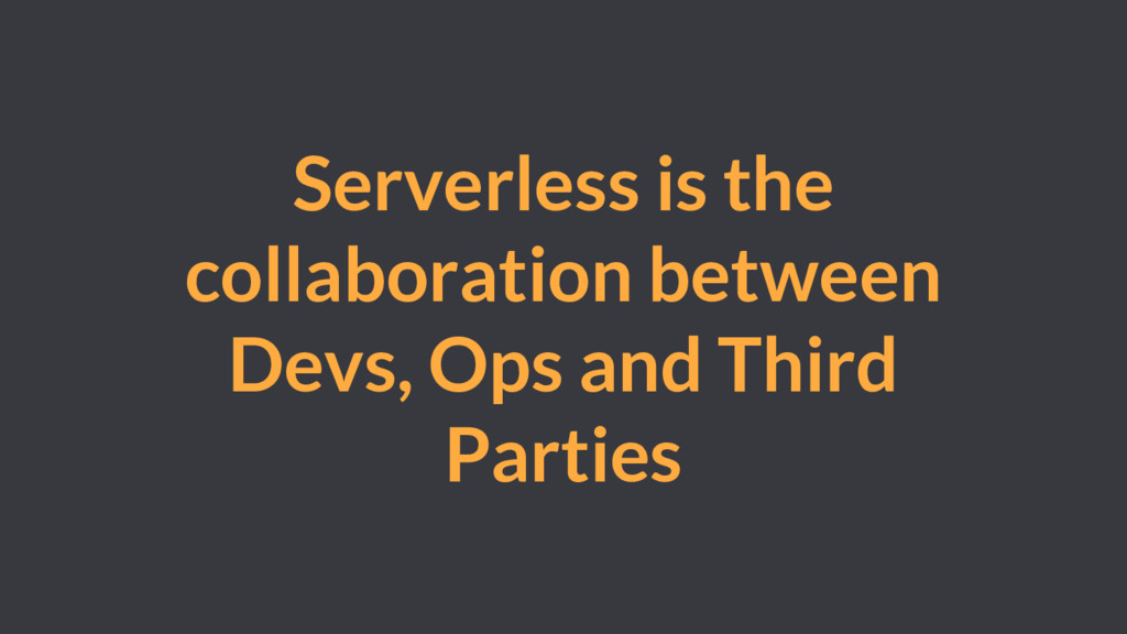 Serverless is the collaboration between Devs, O...