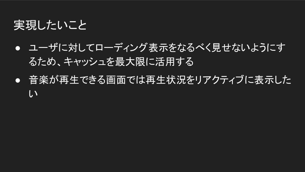 実現したいこと ● ユーザに対してローディング表示をなるべく見せないようにす るため、キャッシ...