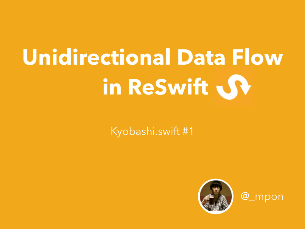 Unidirectional Data Flow in ReSwift @_mpon Kyob...