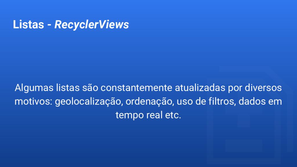 Listas - RecyclerViews Algumas listas são const...
