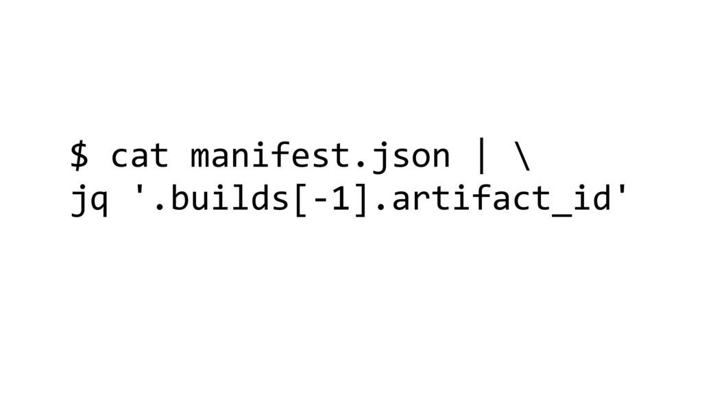 $ cat manifest.json | \ jq '.builds[-1].artifac...