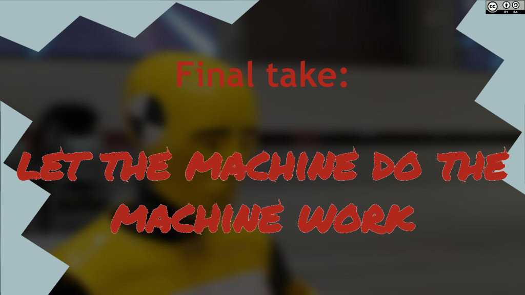 Final take: let the machine do the machine work