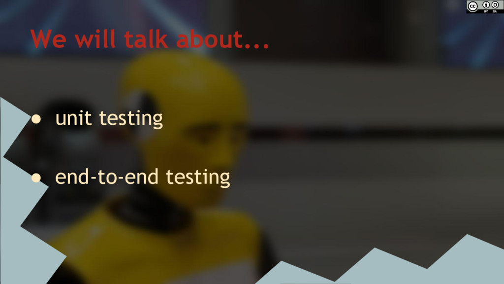 We will talk about... ● unit testing ● end-to-e...