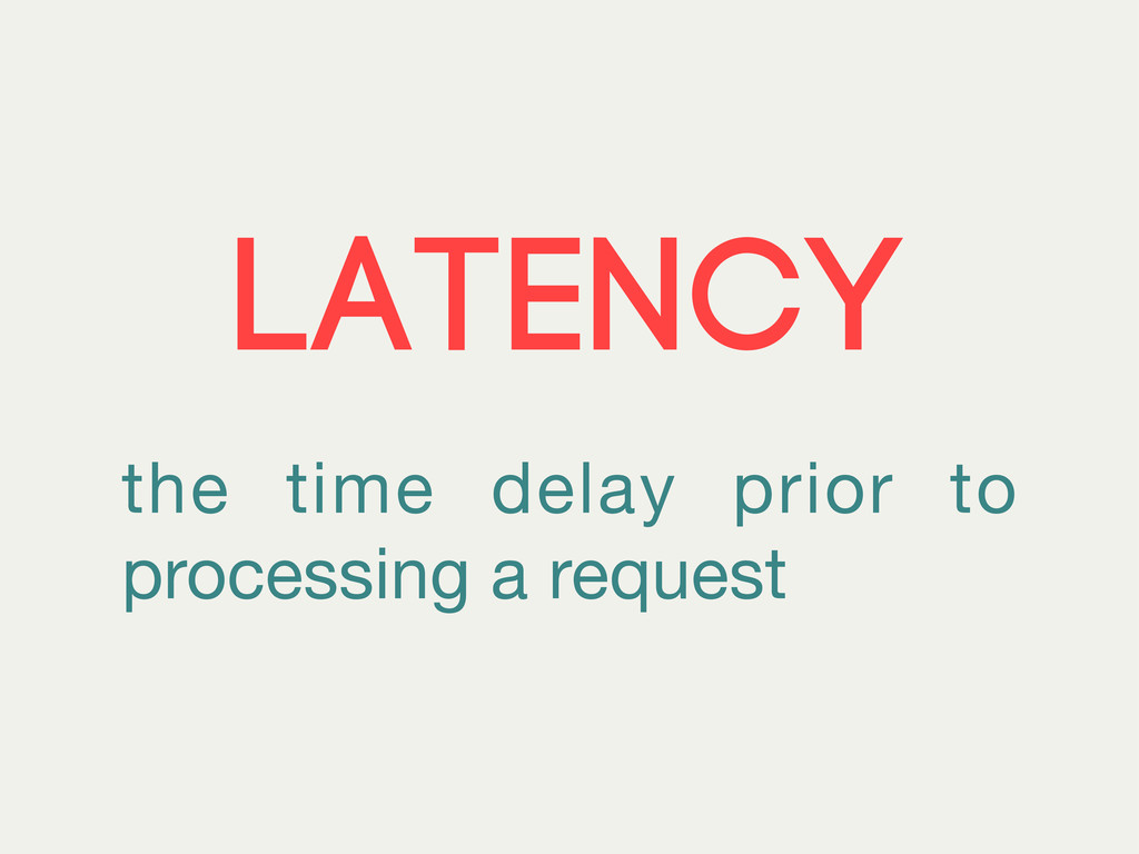 Latency the time delay prior to processing a re...