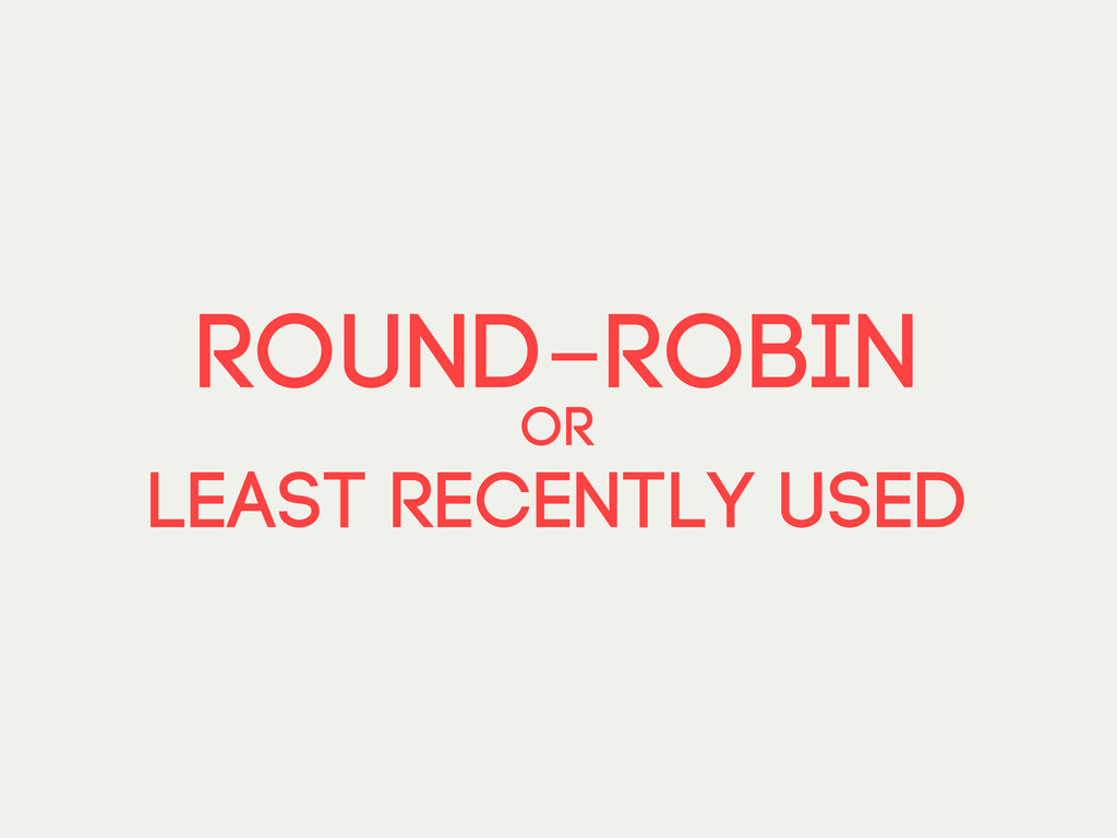 round-robin or least recently used
