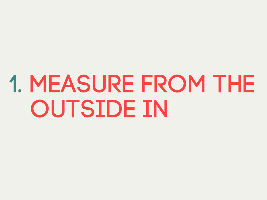 1. Measure from the outside in