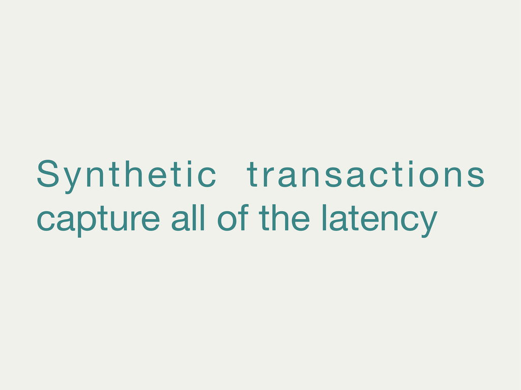 Synthetic transactions capture all of the laten...