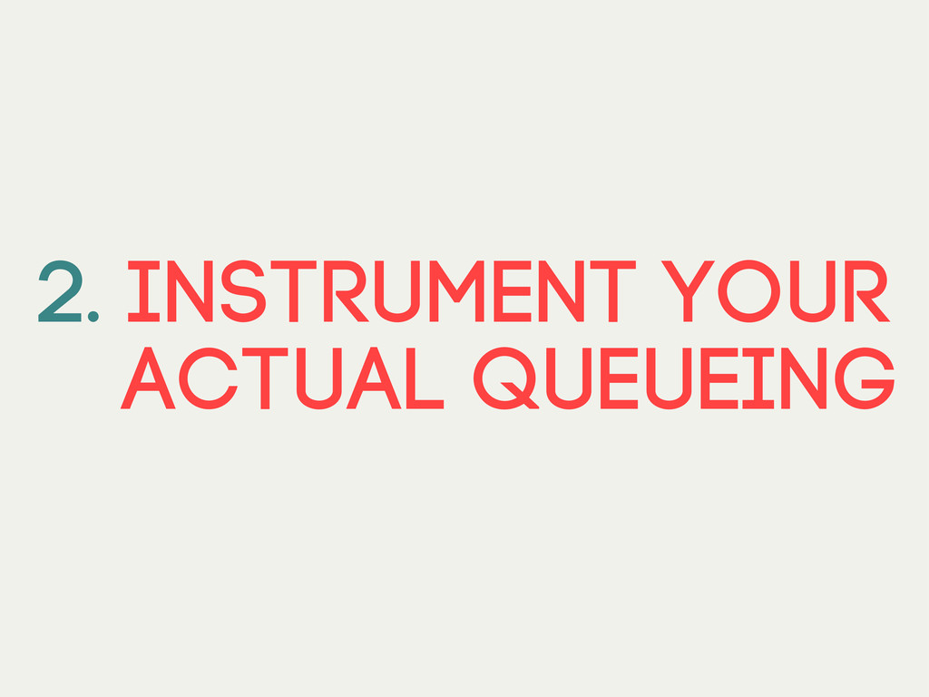 2. Instrument your actual queueing