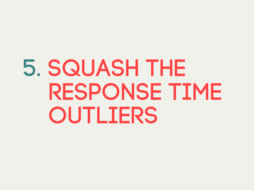 5. SQUASH THE RESPONSE TIME OUTLIERS