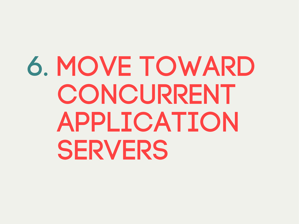 6. Move toward CONCURRENT APPLICATION servers