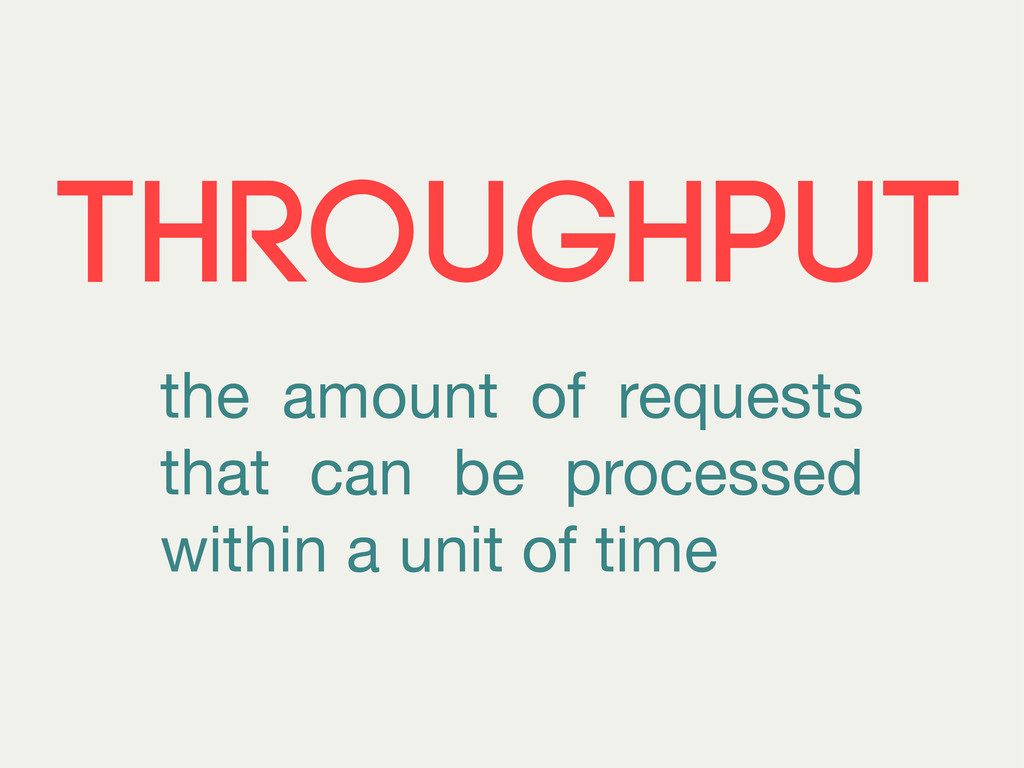 THROUGHPUT the amount of requests that can be p...