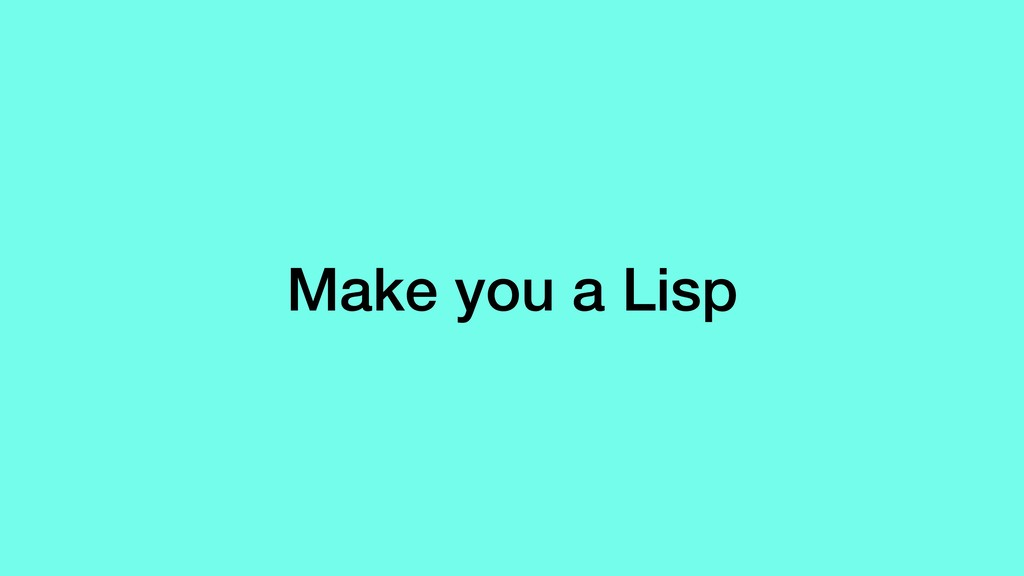 Make you a Lisp