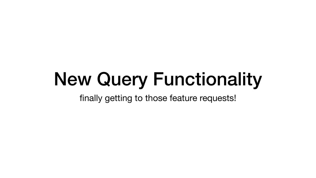New Query Functionality finally getting to those...