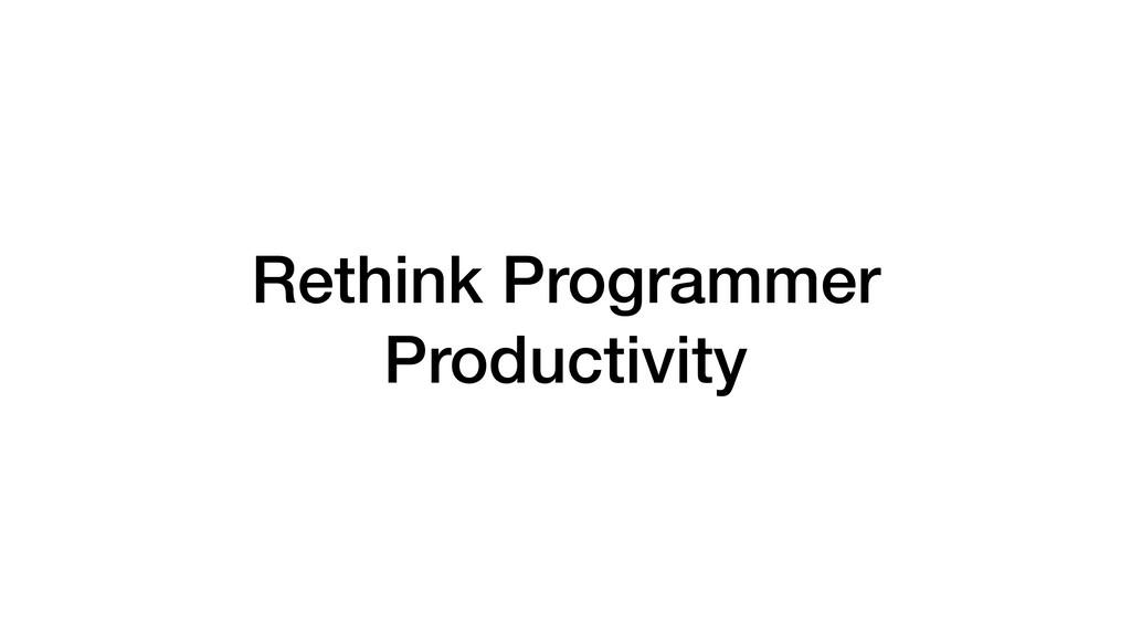 Rethink Programmer Productivity