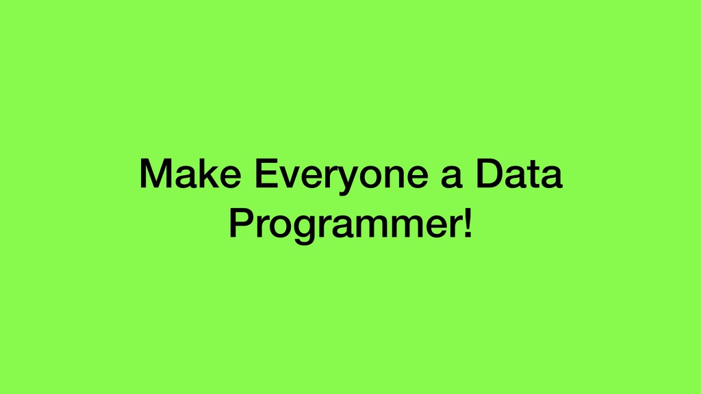 Make Everyone a Data Programmer!