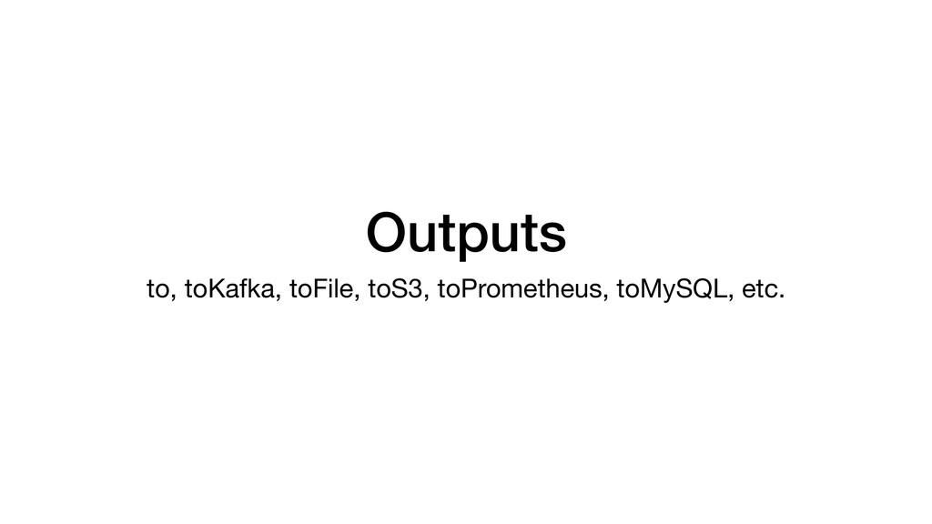 Outputs to, toKafka, toFile, toS3, toPrometheus...